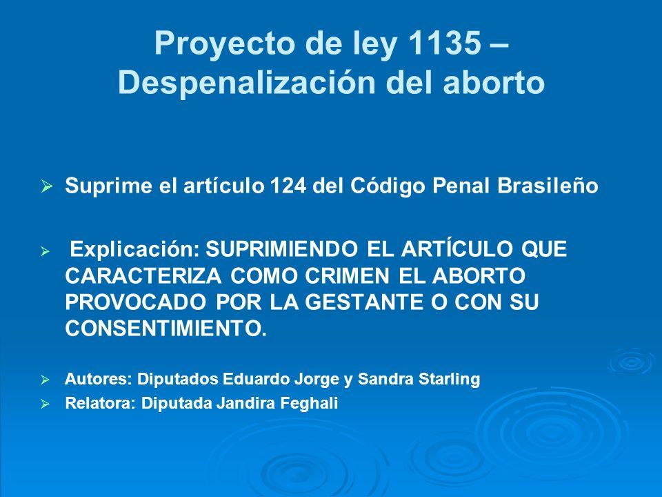 Proyecto de ley 1135 – Despenalización del aborto Suprime el artículo 124 del Código Penal Brasileño Explicación: SUPRIMIENDO EL ARTÍCULO QUE CARACTERIZA COMO CRIMEN EL ABORTO PROVOCADO POR LA GESTANTE O CON SU CONSENTIMIENTO.