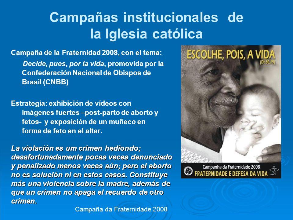Campañas institucionales de la Iglesia católica Campaña de la Fraternidad 2008, con el tema: Decide, pues, por la vida, promovida por la Confederación Nacional de Obispos de Brasil (CNBB) Estrategia: exhibición de vídeos con imágenes fuertes –post-parto de aborto y fetos- y exposición de un muñeco en forma de feto en el altar.
