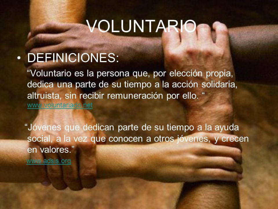 VOLUNTARIO DEFINICIONES: Voluntario es la persona que, por elección propia, dedica una parte de su tiempo a la acción solidaria, altruista, sin recibi