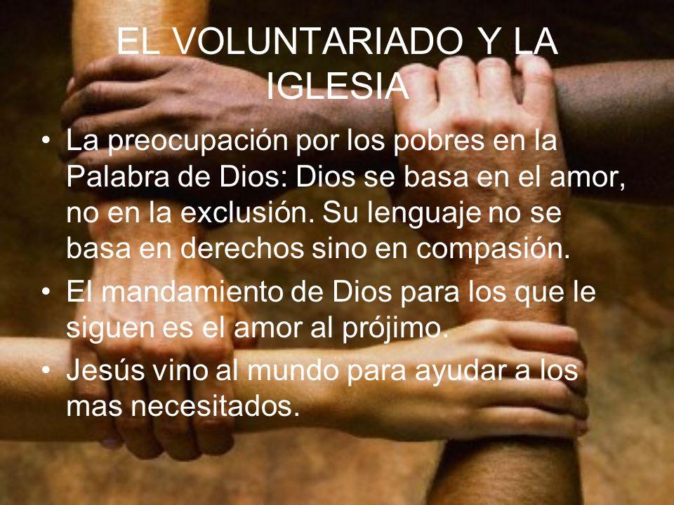 EL VOLUNTARIADO Y LA IGLESIA La preocupación por los pobres en la Palabra de Dios: Dios se basa en el amor, no en la exclusión. Su lenguaje no se basa
