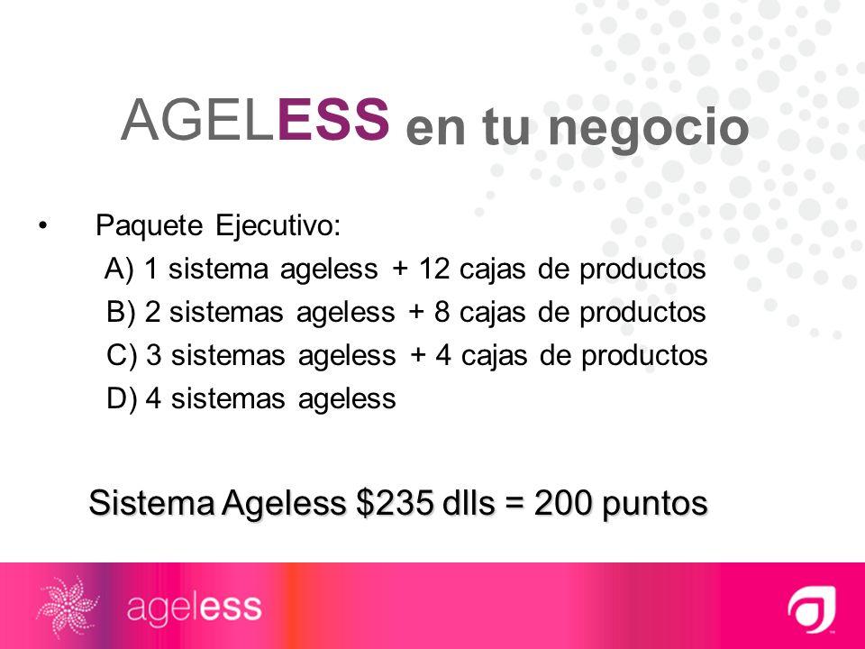 AGELESS en tu negocio Sistema Ageless $235 dlls = 200 puntos Paquete Ejecutivo: A) 1 sistema ageless + 12 cajas de productos B) 2 sistemas ageless + 8