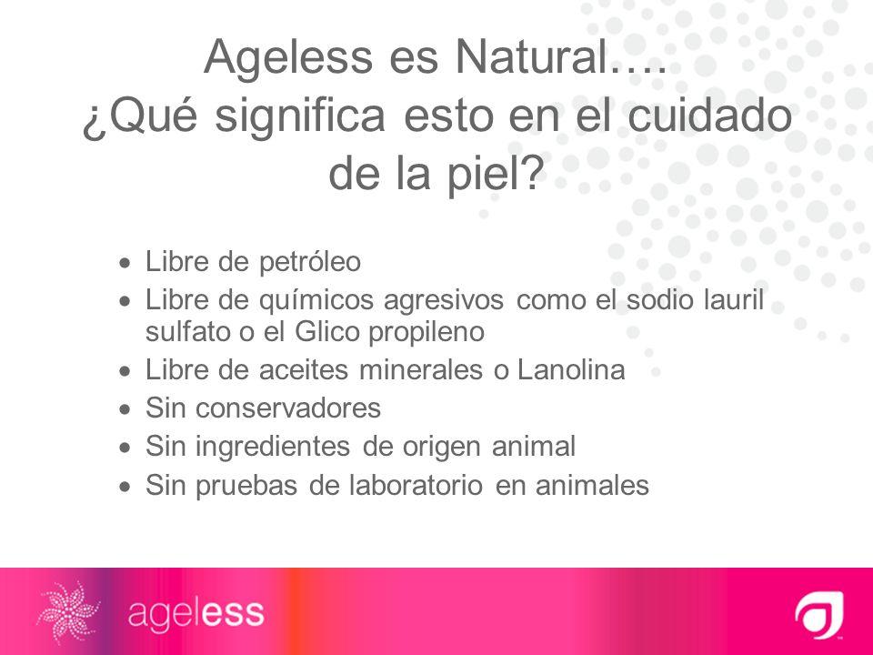Ageless es Natural…. ¿Qué significa esto en el cuidado de la piel? Libre de petróleo Libre de químicos agresivos como el sodio lauril sulfato o el Gli
