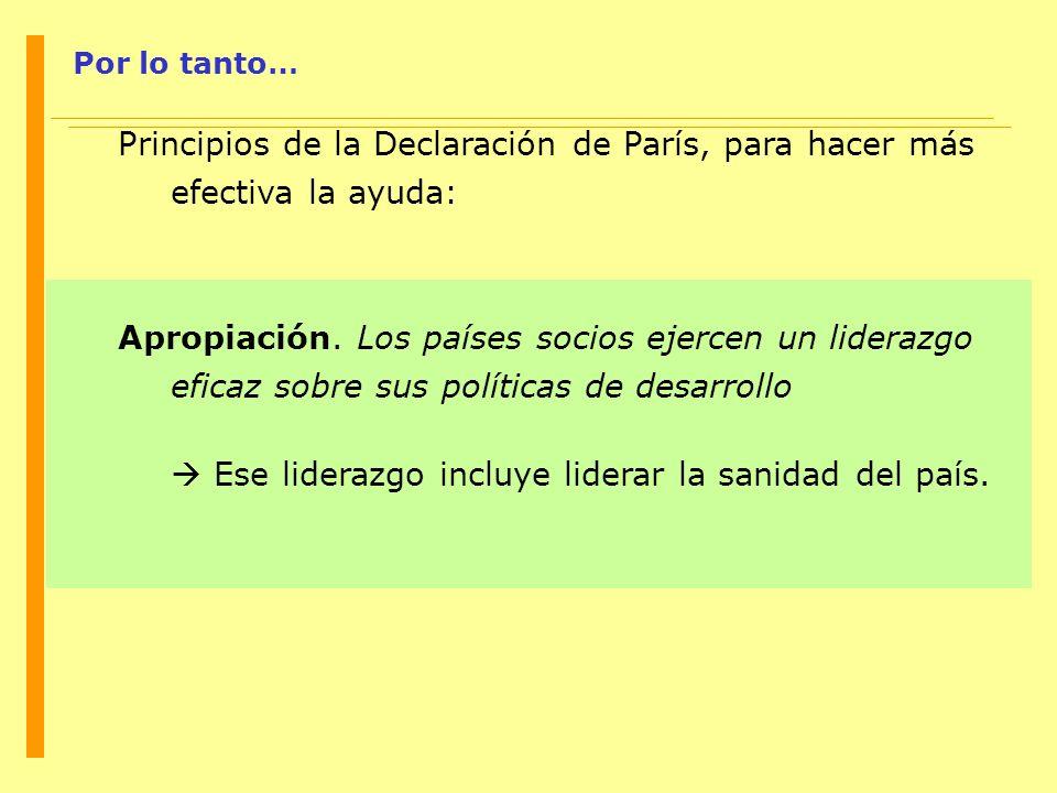 Por lo tanto… Principios de la Declaración de París, para hacer más efectiva la ayuda: Apropiación. Los países socios ejercen un liderazgo eficaz sobr