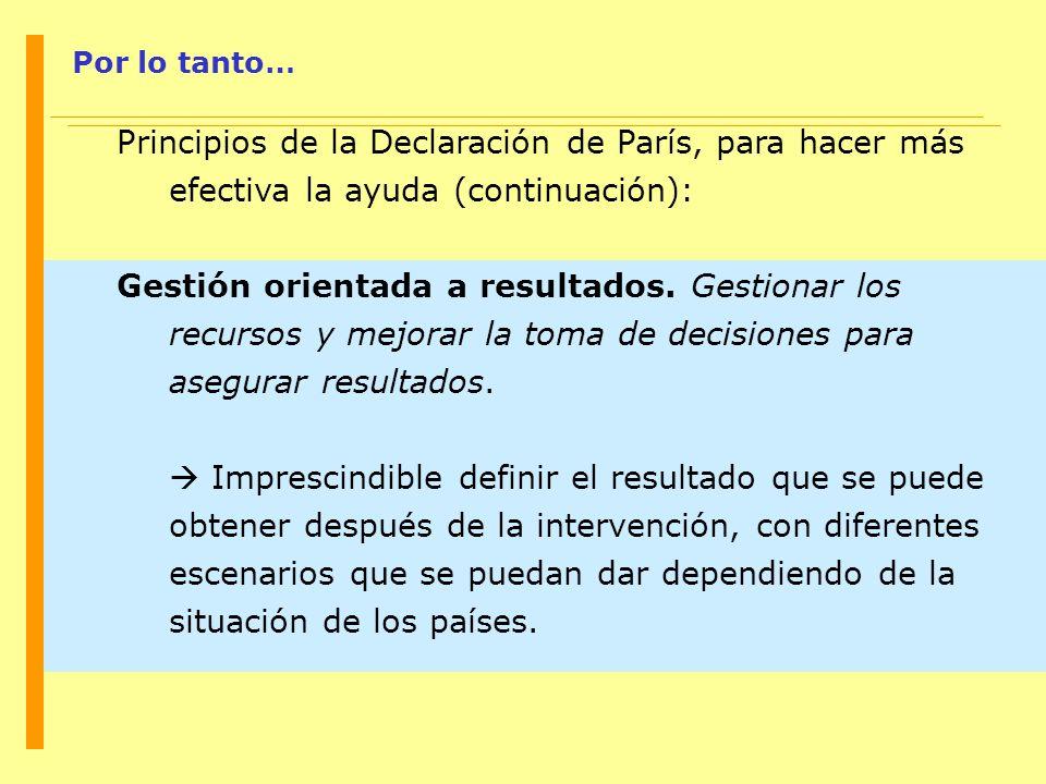 Por lo tanto… Principios de la Declaración de París, para hacer más efectiva la ayuda (continuación): Gestión orientada a resultados. Gestionar los re