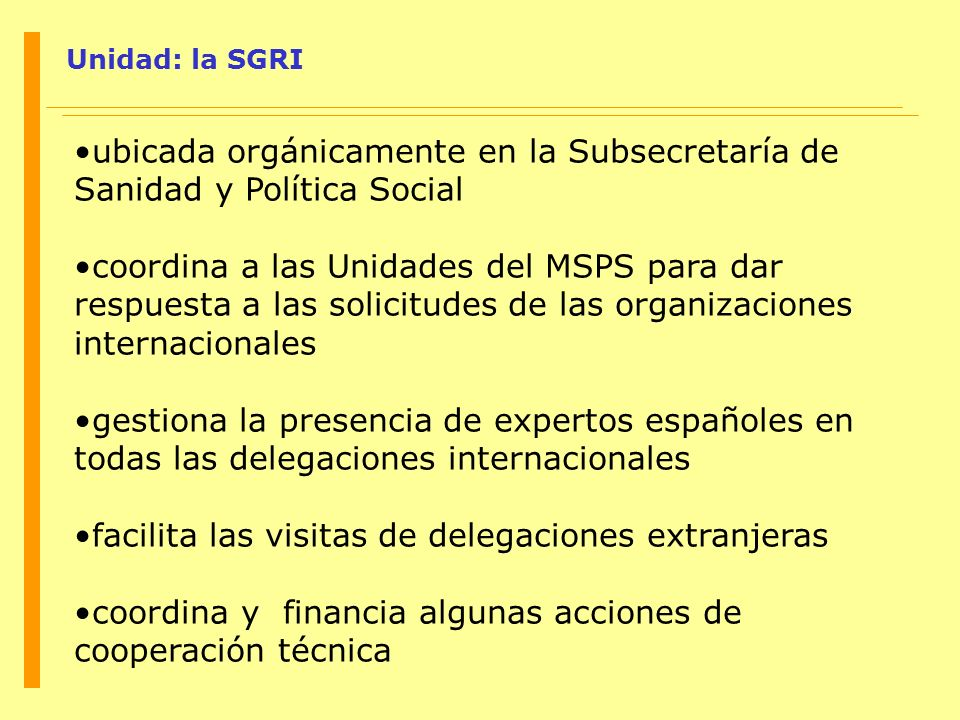Unidad: la SGRI ubicada orgánicamente en la Subsecretaría de Sanidad y Política Social coordina a las Unidades del MSPS para dar respuesta a las solic