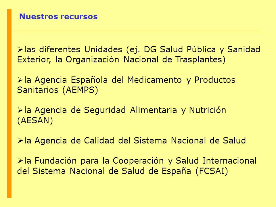 Nuestros recursos las diferentes Unidades (ej. DG Salud Pública y Sanidad Exterior, la Organización Nacional de Trasplantes) la Agencia Española del M
