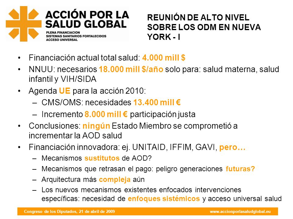 Congreso de los Diputados, 21 de abril de 2009 www.accionporlasaludglobal.eu REUNIÓN DE ALTO NIVEL SOBRE LOS ODM EN NUEVA YORK - I Financiación actual total salud: 4.000 mill $ NNUU: necesarios 18.000 mill $/año solo para: salud materna, salud infantil y VIH/SIDA Agenda UE para la acción 2010: –CMS/OMS: necesidades 13.400 mill –Incremento 8.000 mill participación justa Conclusiones: ningún Estado Miembro se comprometió a incrementar la AOD salud Financiación innovadora: ej.
