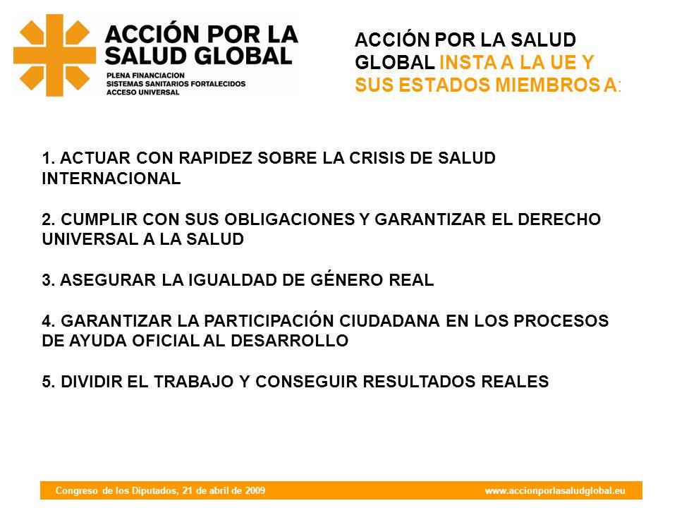 Congreso de los Diputados, 21 de abril de 2009 www.accionporlasaludglobal.eu ACCIÓN POR LA SALUD GLOBAL INSTA A LA UE Y SUS ESTADOS MIEMBROS A: 1.