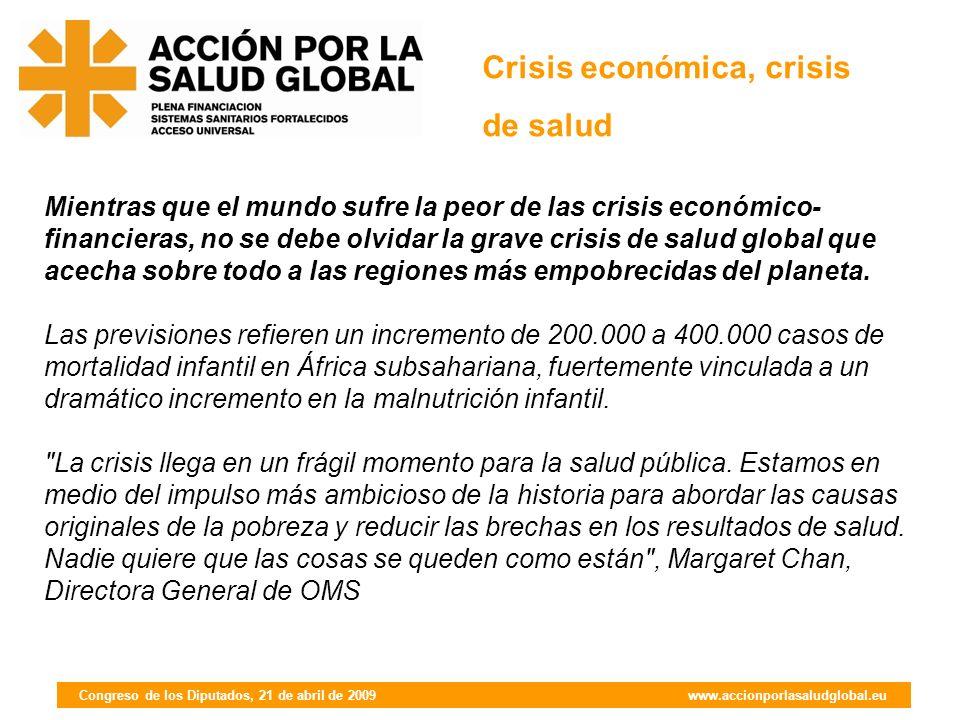 Congreso de los Diputados, 21 de abril de 2009 www.accionporlasaludglobal.eu Mientras que el mundo sufre la peor de las crisis económico- financieras, no se debe olvidar la grave crisis de salud global que acecha sobre todo a las regiones más empobrecidas del planeta.