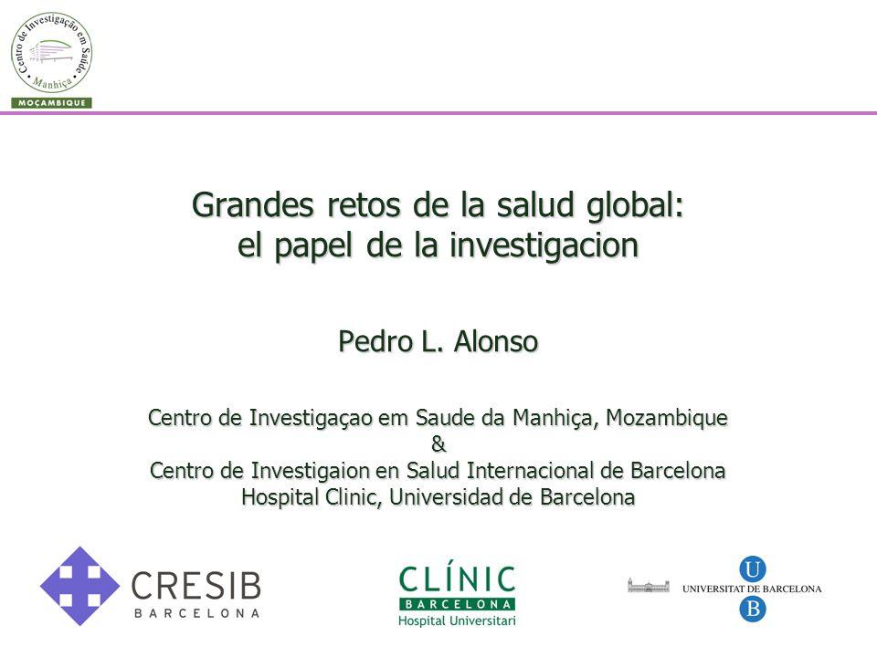 Grandes retos de la salud global: el papel de la investigacion Pedro L. Alonso Centro de Investigaçao em Saude da Manhiça, Mozambique & Centro de Inve