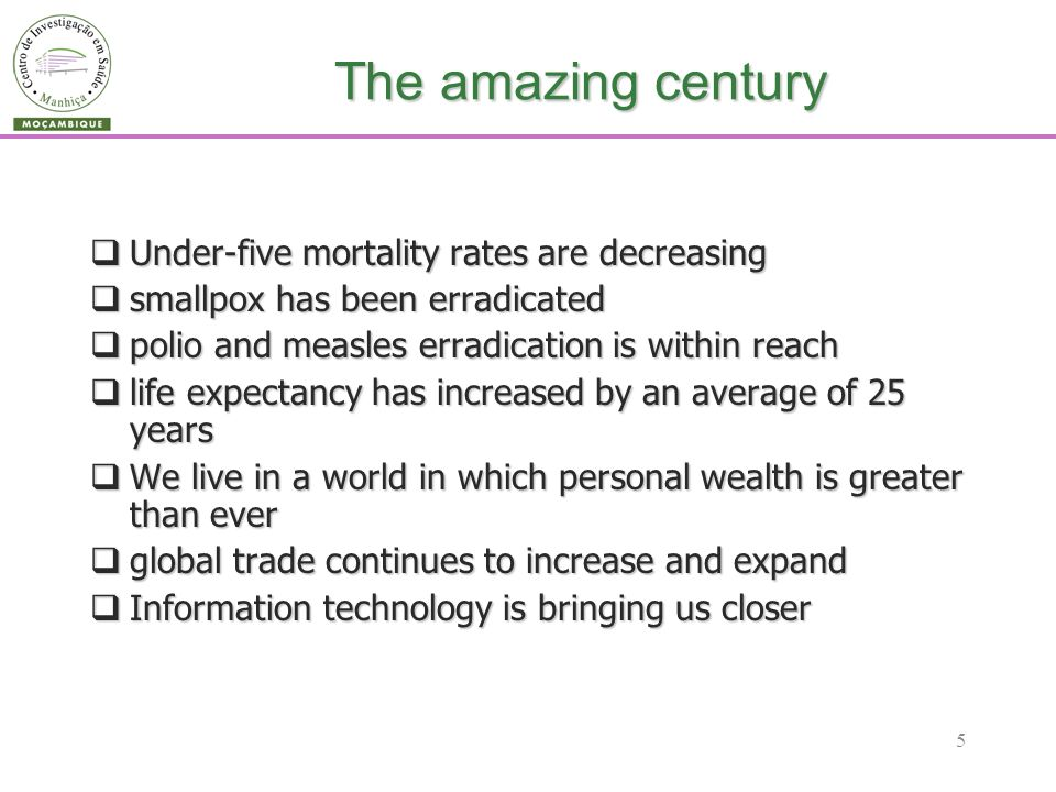 5 The amazing century Under-five mortality rates are decreasing Under-five mortality rates are decreasing smallpox has been erradicated smallpox has been erradicated polio and measles erradication is within reach polio and measles erradication is within reach life expectancy has increased by an average of 25 years life expectancy has increased by an average of 25 years We live in a world in which personal wealth is greater than ever We live in a world in which personal wealth is greater than ever global trade continues to increase and expand global trade continues to increase and expand Information technology is bringing us closer Information technology is bringing us closer