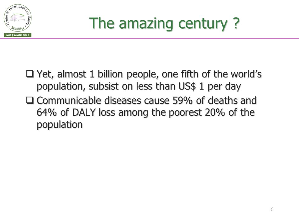 6 The amazing century ? Yet, almost 1 billion people, one fifth of the worlds population, subsist on less than US$ 1 per day Yet, almost 1 billion peo