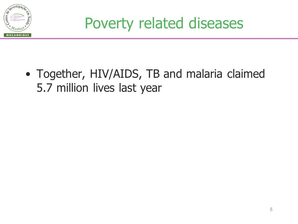 8 Poverty related diseases Together, HIV/AIDS, TB and malaria claimed 5.7 million lives last year
