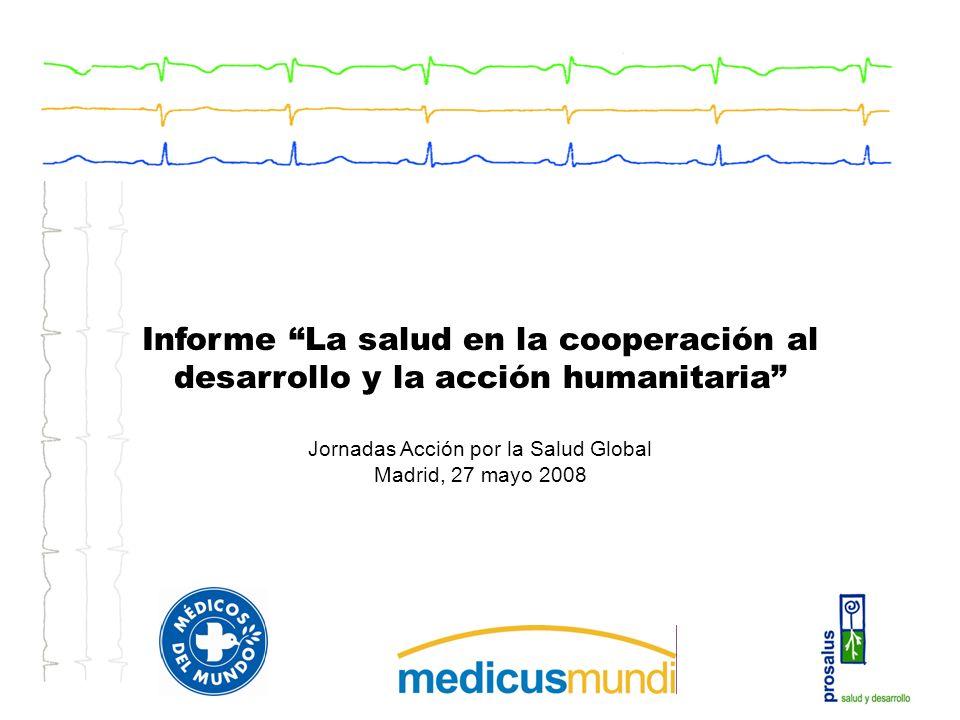 Informe La salud en la cooperación al desarrollo y la acción humanitaria Jornadas Acción por la Salud Global Madrid, 27 mayo 2008