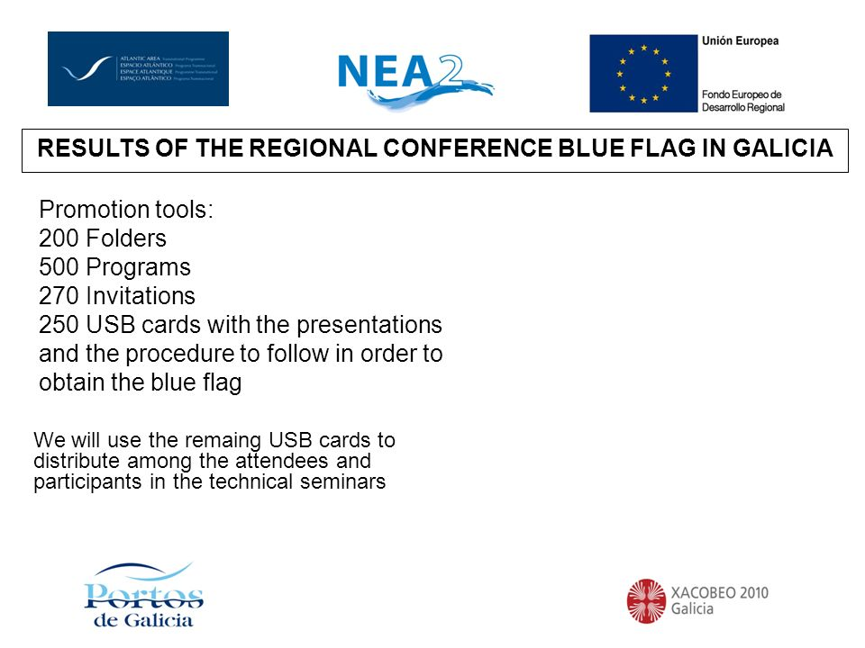 RESULTS OF THE REGIONAL CONFERENCE IN GALICIARESULTS OF THE REGIONAL CONFERENCE BLUE FLAG IN GALICIA Promotion tools: 200 Folders 500 Programs 270 Invitations 250 USB cards with the presentations and the procedure to follow in order to obtain the blue flag We will use the remaing USB cards to distribute among the attendees and participants in the technical seminars