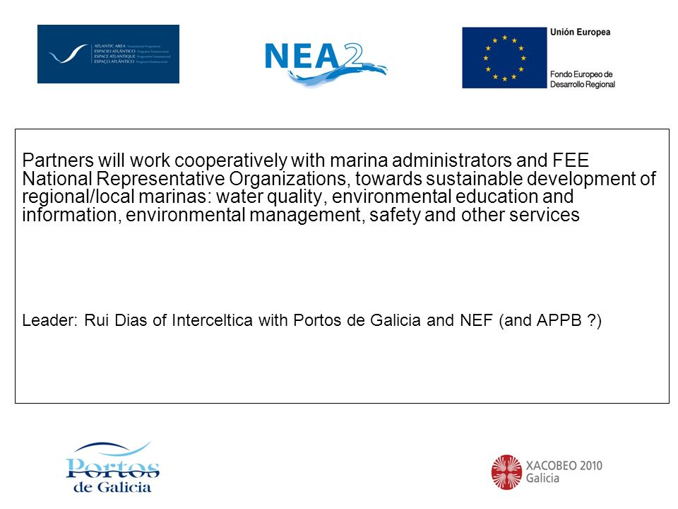 Partners will work cooperatively with marina administrators and FEE National Representative Organizations, towards sustainable development of regional/local marinas: water quality, environmental education and information, environmental management, safety and other services Leader: Rui Dias of Interceltica with Portos de Galicia and NEF (and APPB ?)