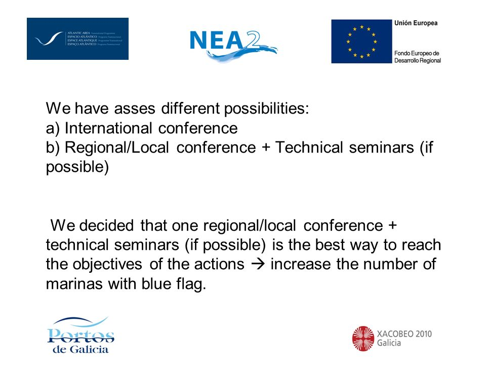 We have asses different possibilities: a) International conference b) Regional/Local conference + Technical seminars (if possible) We decided that one regional/local conference + technical seminars (if possible) is the best way to reach the objectives of the actions increase the number of marinas with blue flag.