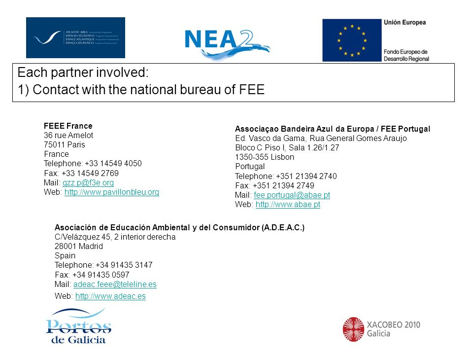 Each partner involved: 1) Contact with the national bureau of FEE FEEE France 36 rue Amelot 75011 Paris France Telephone: +33 14549 4050 Fax: +33 14549 2769 Mail: gzz.p@f3e.org Web: http://www.pavillonbleu.orggzz.p@f3e.orghttp://www.pavillonbleu.org Asociación de Educación Ambiental y del Consumidor (A.D.E.A.C.) C/Velázquez 45, 2 interior derecha 28001 Madrid Spain Telephone: +34 91435 3147 Fax: +34 91435 0597 Mail: adeac.feee@teleline.es Web: http://www.adeac.esadeac.feee@teleline.eshttp://www.adeac.es Associaçao Bandeira Azul da Europa / FEE Portugal Ed.