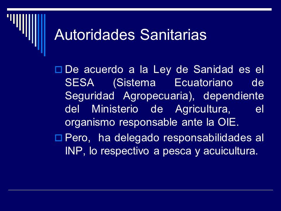 Autoridades Sanitarias De acuerdo a la Ley de Sanidad es el SESA (Sistema Ecuatoriano de Seguridad Agropecuaria), dependiente del Ministerio de Agricultura, el organismo responsable ante la OIE.