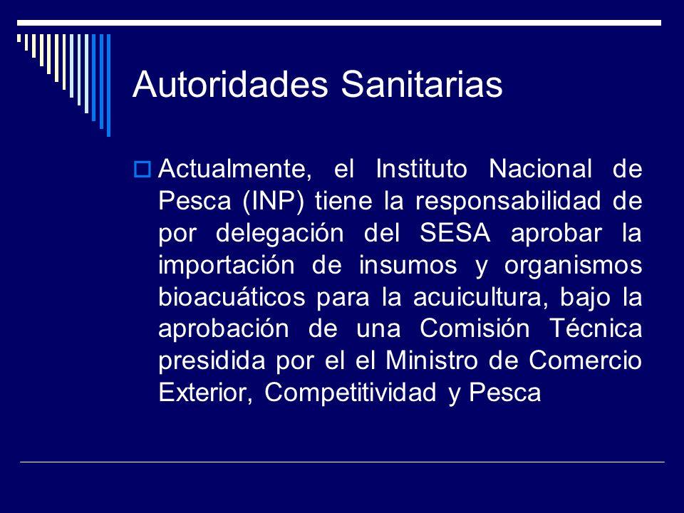 Autoridades Sanitarias Actualmente, el Instituto Nacional de Pesca (INP) tiene la responsabilidad de por delegación del SESA aprobar la importación de insumos y organismos bioacuáticos para la acuicultura, bajo la aprobación de una Comisión Técnica presidida por el el Ministro de Comercio Exterior, Competitividad y Pesca
