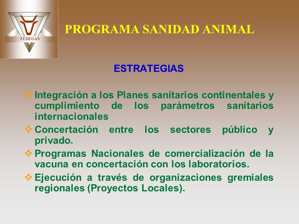 FEDEGAN PROGRAMA SANIDAD ANIMAL ESTRATEGIAS Integración a los Planes sanitarios continentales y cumplimiento de los parámetros sanitarios internaciona