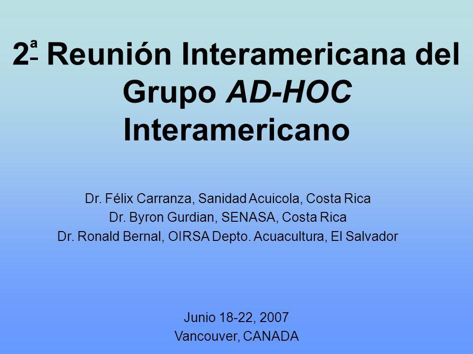 2 ª Reunión Interamericana del Grupo AD-HOC Interamericano Junio 18-22, 2007 Vancouver, CANADA Dr. Félix Carranza, Sanidad Acuicola, Costa Rica Dr. By