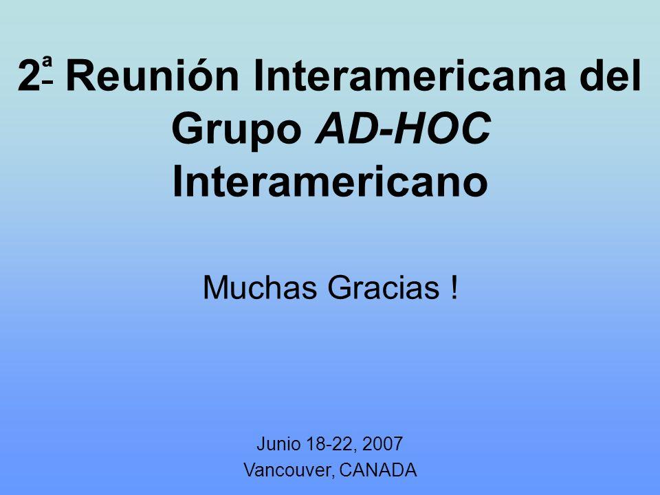 2 ª Reunión Interamericana del Grupo AD-HOC Interamericano Junio 18-22, 2007 Vancouver, CANADA Muchas Gracias !