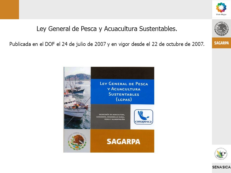 SENASICA Ley General de Pesca y Acuacultura Sustentables. Publicada en el DOF el 24 de julio de 2007 y en vigor desde el 22 de octubre de 2007.