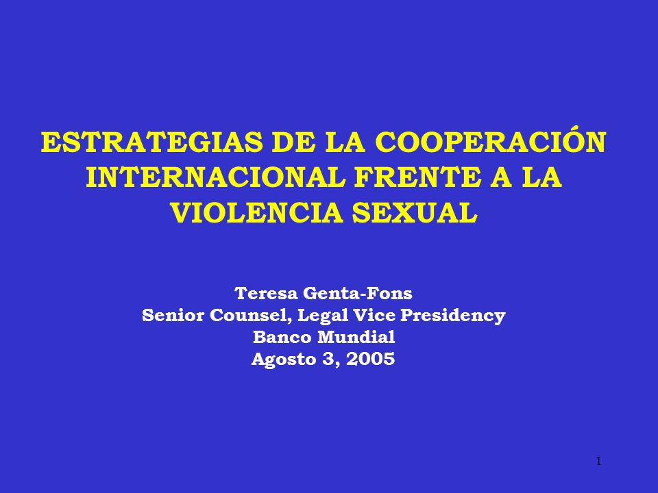 1 ESTRATEGIAS DE LA COOPERACIÓN INTERNACIONAL FRENTE A LA VIOLENCIA SEXUAL Teresa Genta-Fons Senior Counsel, Legal Vice Presidency Banco Mundial Agost
