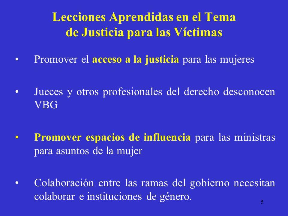 5 Lecciones Aprendidas en el Tema de Justicia para las Víctimas Promover el acceso a la justicia para las mujeres Jueces y otros profesionales del derecho desconocen VBG Promover espacios de influencia para las ministras para asuntos de la mujer Colaboración entre las ramas del gobierno necesitan colaborar e instituciones de género.
