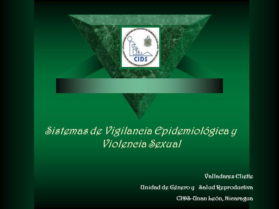Valladares Eliette Unidad de Género y Salud Reproductiva CIDS-Unan León, Nicaragua Sistemas de Vigilancia Epidemiológica y Violencia Sexual