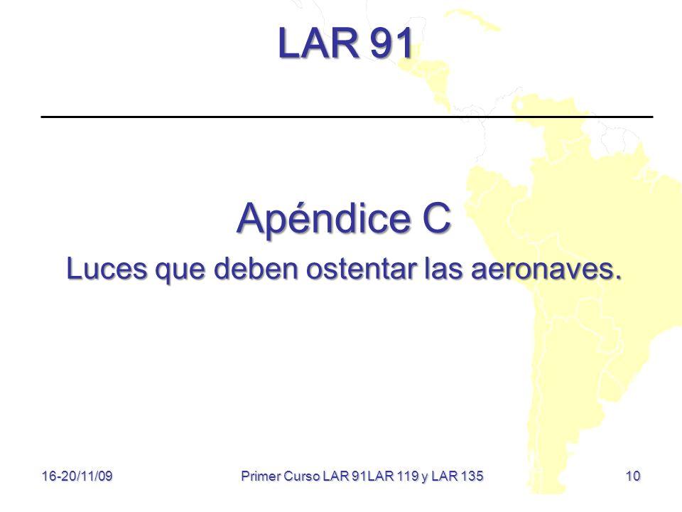 10 LAR 91 Apéndice C Luces que deben ostentar las aeronaves. 16-20/11/09 Primer Curso LAR 91LAR 119 y LAR 135