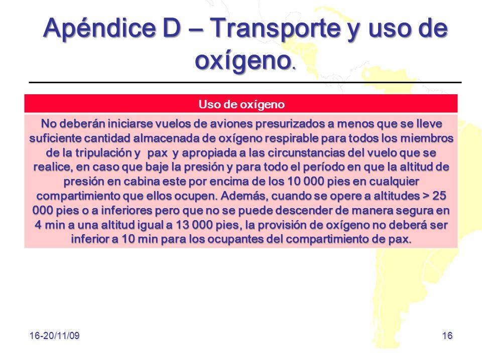16 16-20/11/09 Apéndice D – Transporte y uso de oxígeno. Uso de oxígeno No deberán iniciarse vuelos de aviones presurizados a menos que se lleve sufic