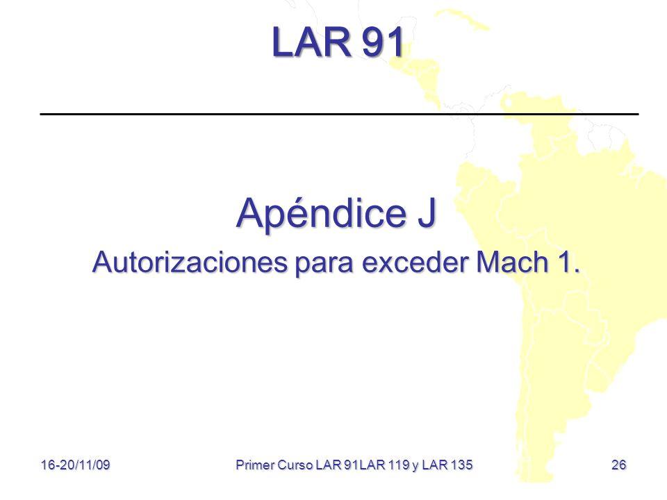 26 LAR 91 Apéndice J Autorizaciones para exceder Mach 1. 16-20/11/09 Primer Curso LAR 91LAR 119 y LAR 135