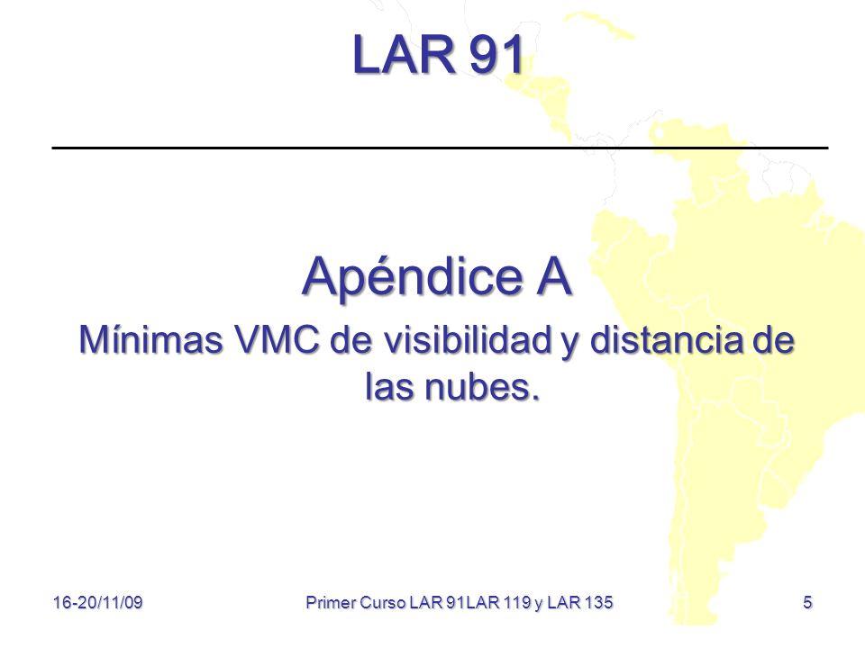 5 LAR 91 Apéndice A Mínimas VMC de visibilidad y distancia de las nubes. 16-20/11/09 Primer Curso LAR 91LAR 119 y LAR 135