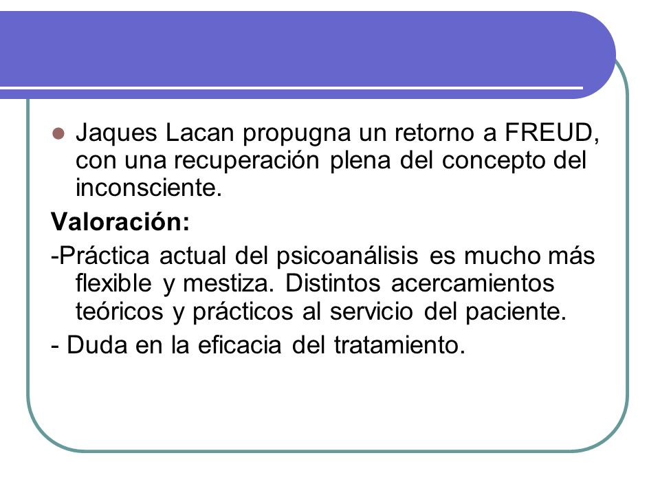 Jaques Lacan propugna un retorno a FREUD, con una recuperación plena del concepto del inconsciente. Valoración: -Práctica actual del psicoanálisis es