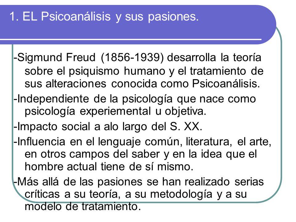 1. EL Psicoanálisis y sus pasiones. -Sigmund Freud (1856-1939) desarrolla la teoría sobre el psiquismo humano y el tratamiento de sus alteraciones con