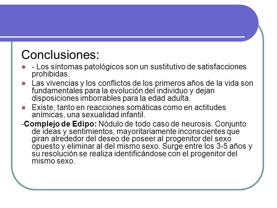 Conclusiones: - Los síntomas patológicos son un sustitutivo de satisfacciones prohibidas. Las vivencias y los conflictos de los primeros años de la vi