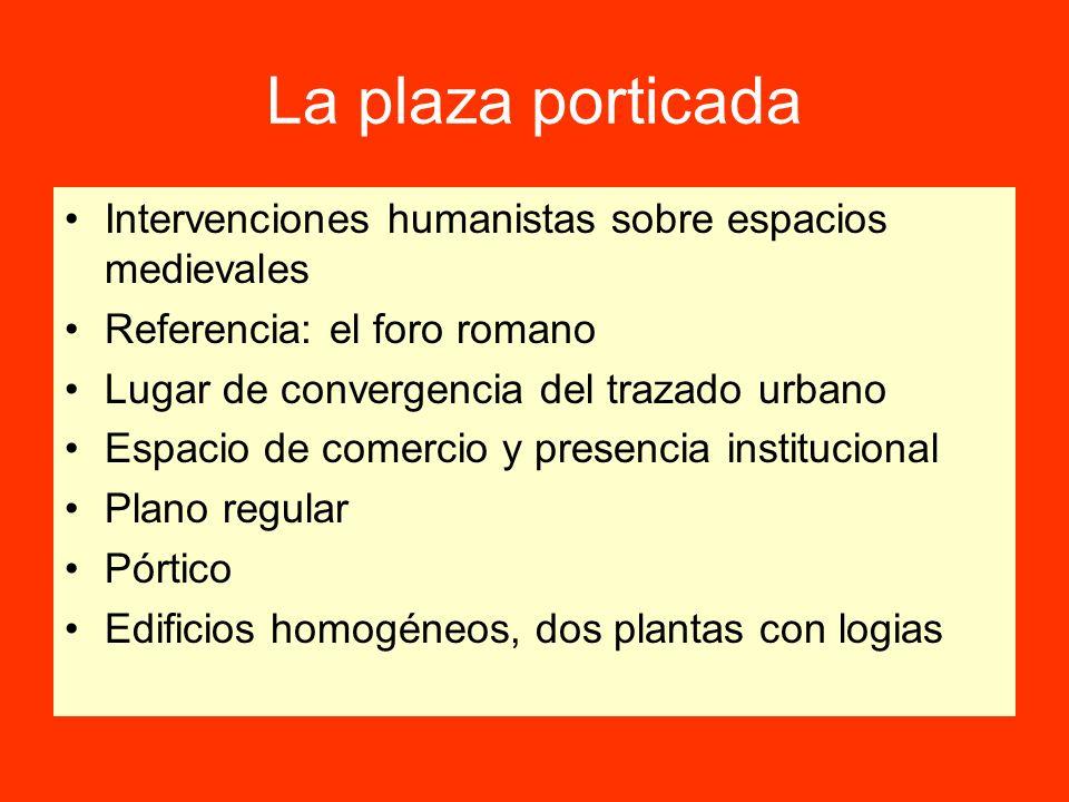 La plaza porticada Intervenciones humanistas sobre espacios medievales Referencia: el foro romano Lugar de convergencia del trazado urbano Espacio de
