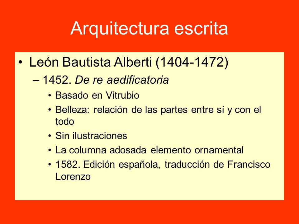 Arquitectura escrita León Bautista Alberti (1404-1472) –1452. De re aedificatoria Basado en Vitrubio Belleza: relación de las partes entre sí y con el
