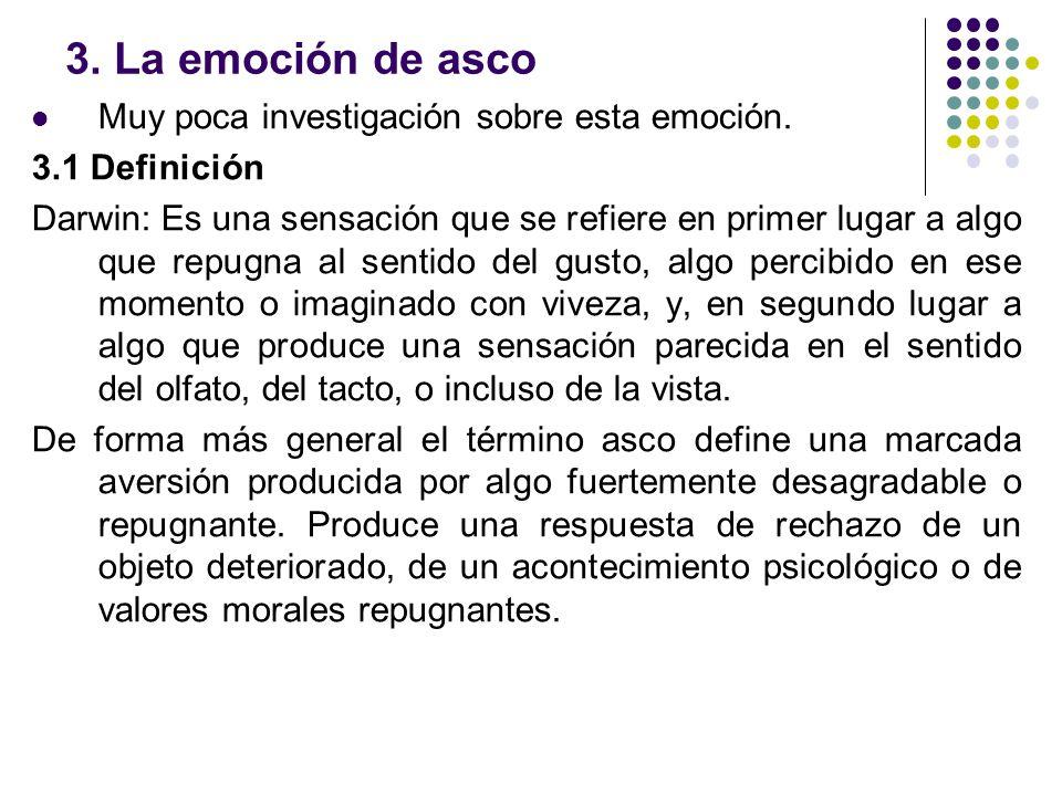 3. La emoción de asco Muy poca investigación sobre esta emoción. 3.1 Definición Darwin: Es una sensación que se refiere en primer lugar a algo que rep