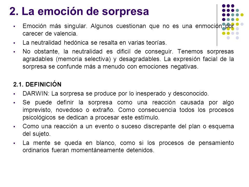 2. La emoción de sorpresa Emoción más singular. Algunos cuestionan que no es una enmoción por carecer de valencia. La neutralidad hedónica se resalta