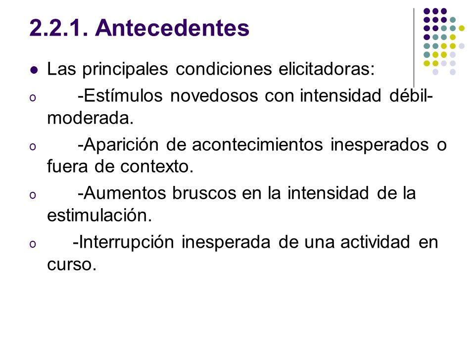 2.2.1. Antecedentes Las principales condiciones elicitadoras: o -Estímulos novedosos con intensidad débil- moderada. o -Aparición de acontecimientos i