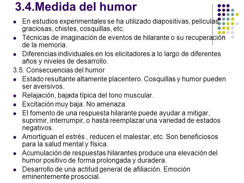3.4.Medida del humor En estudios experimentales se ha utilizado diapositivas, películas graciosas, chistes, cosquillas, etc. Técnicas de imaginación d