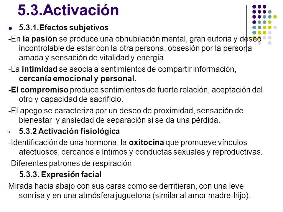 5.3.Activación 5.3.1.Efectos subjetivos -En la pasión se produce una obnubilación mental, gran euforia y deseo incontrolable de estar con la otra pers