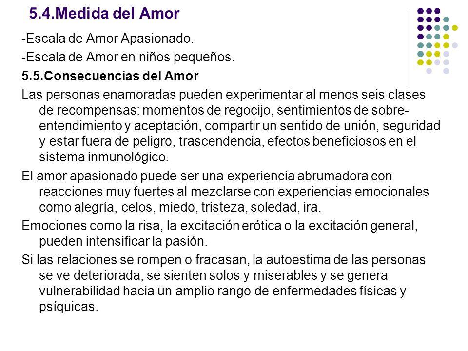 5.4.Medida del Amor -Escala de Amor Apasionado. -Escala de Amor en niños pequeños. 5.5.Consecuencias del Amor Las personas enamoradas pueden experimen