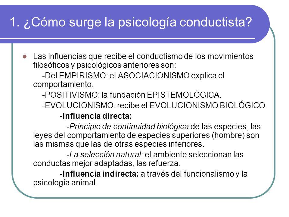 1. ¿Cómo surge la psicología conductista? Las influencias que recibe el conductismo de los movimientos filosóficos y psicológicos anteriores son: -Del