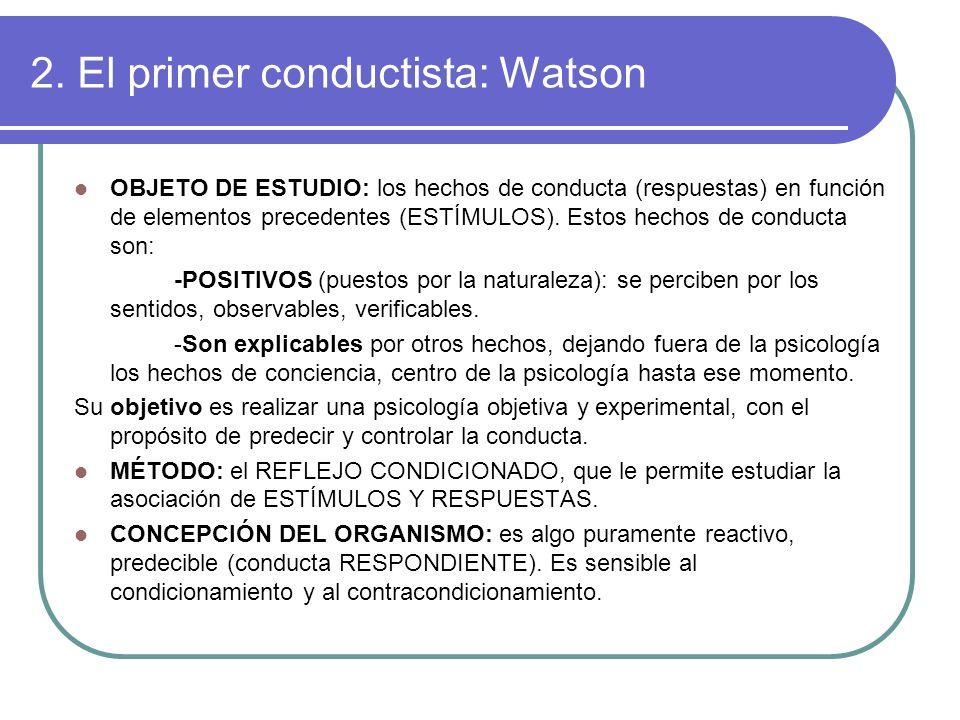 2. El primer conductista: Watson OBJETO DE ESTUDIO: los hechos de conducta (respuestas) en función de elementos precedentes (ESTÍMULOS). Estos hechos
