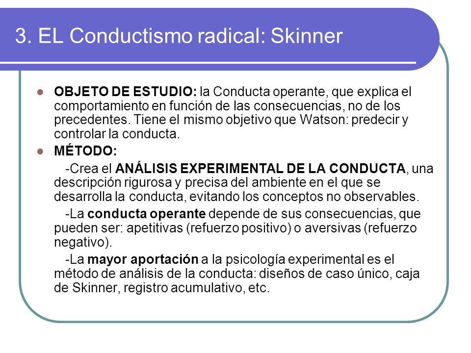 3. EL Conductismo radical: Skinner OBJETO DE ESTUDIO: la Conducta operante, que explica el comportamiento en función de las consecuencias, no de los p