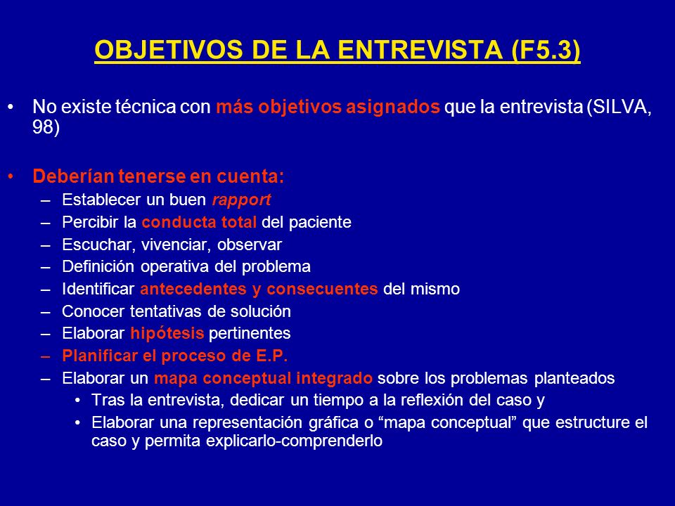OBJETIVOS DE LA ENTREVISTA (F5.3) No existe técnica con más objetivos asignados que la entrevista (SILVA, 98) Deberían tenerse en cuenta: –Establecer